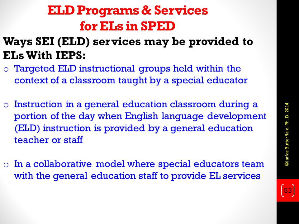 ELD Programs & Services for ELs in SPED Ways SEI (ELD) services may be provided to ELs With IEPS: o Targeted ELD instructional groups held within the context of a classroom taught by a special educator o Instruction in a general education classroom during a portion of the day when English language development (ELD) instruction is provided by a general education teacher or staff o In a collaborative model where special educators team with the general education staff to provide EL services 83 ©Jarice Butterfield, Ph.