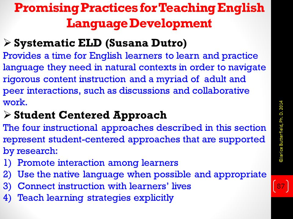 Promising Practices for Teaching English Language Development  Systematic ELD (Susana Dutro) Provides a time for English learners to learn and practice language they need in natural contexts in order to navigate rigorous content instruction and a myriad of adult and peer interactions, such as discussions and collaborative work.
