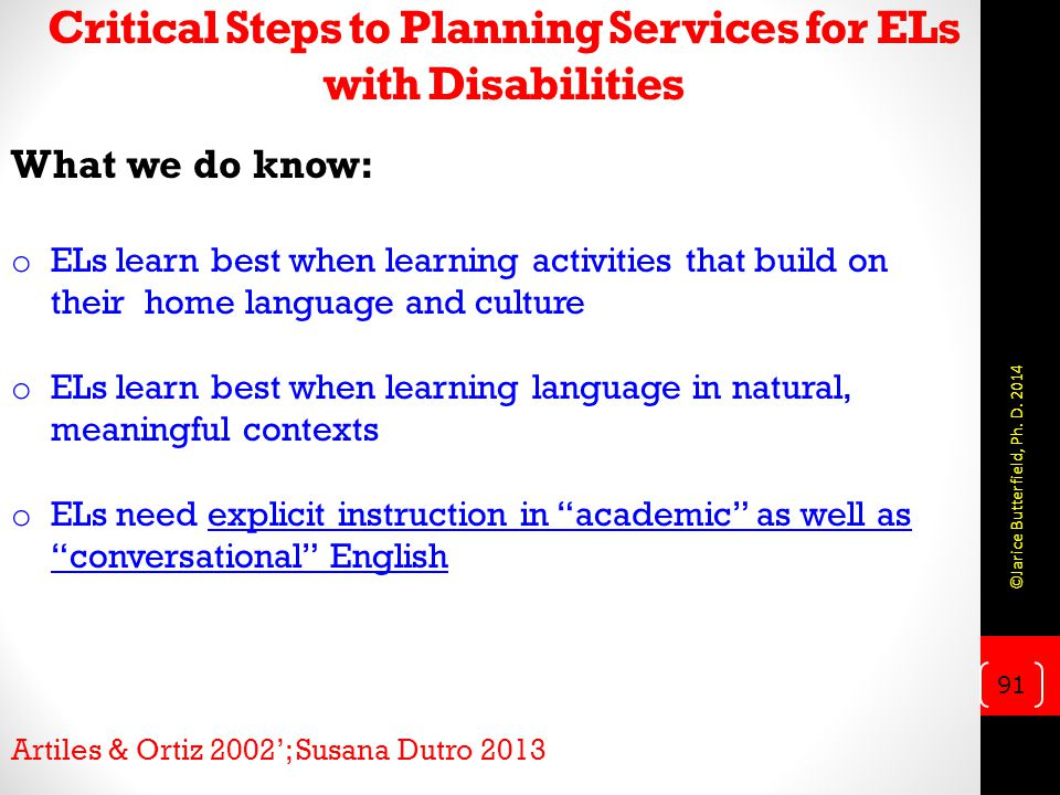 Critical Steps to Planning Services for ELs with Disabilities What we do know: o ELs learn best when learning activities that build on their home language and culture o ELs learn best when learning language in natural, meaningful contexts o ELs need explicit instruction in academic as well as conversational English Artiles & Ortiz 2002'; Susana Dutro 2013 91 ©Jarice Butterfield, Ph.