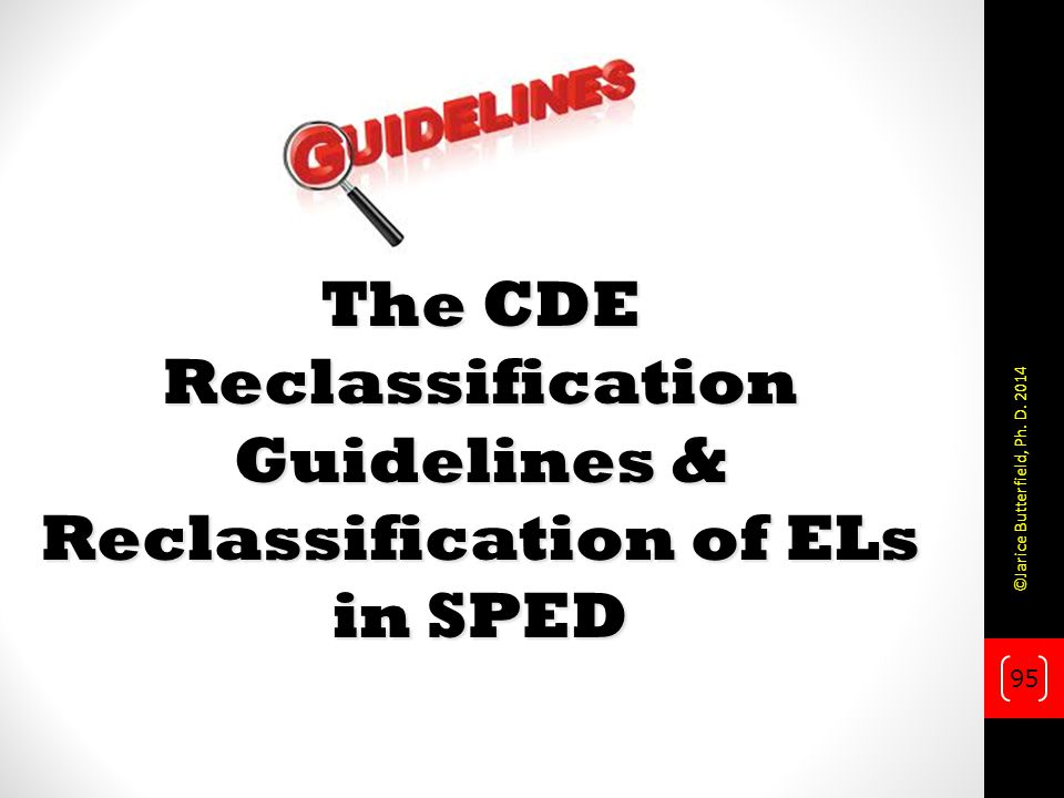 The CDE Reclassification Guidelines & Reclassification of ELs in SPED 95 ©Jarice Butterfield, Ph.
