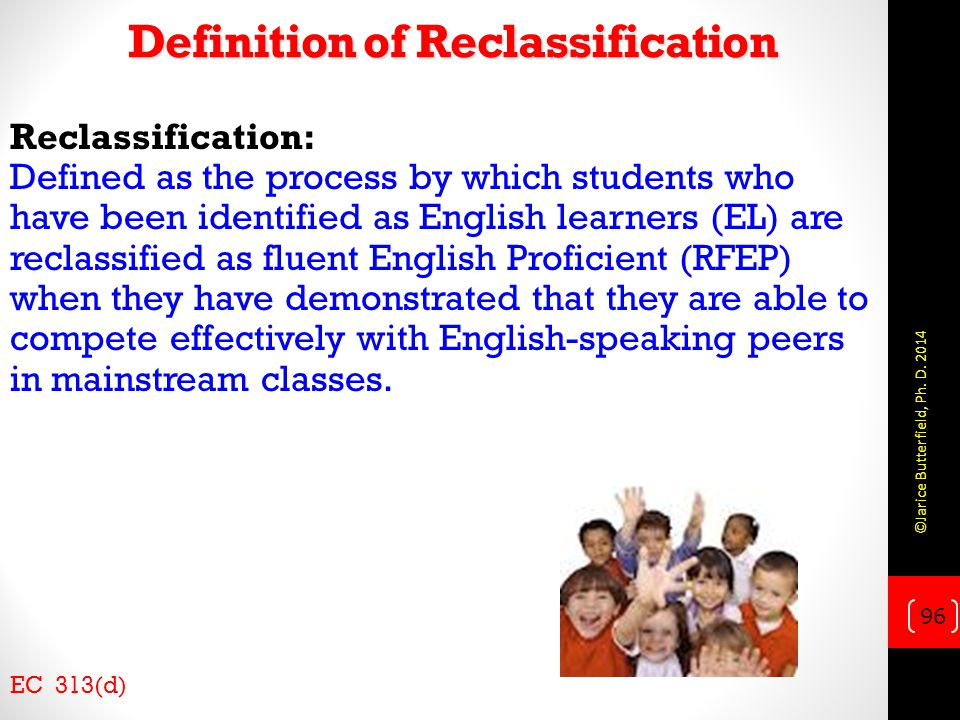 Definition of Reclassification Reclassification: Defined as the process by which students who have been identified as English learners (EL) are reclassified as fluent English Proficient (RFEP) when they have demonstrated that they are able to compete effectively with English-speaking peers in mainstream classes.