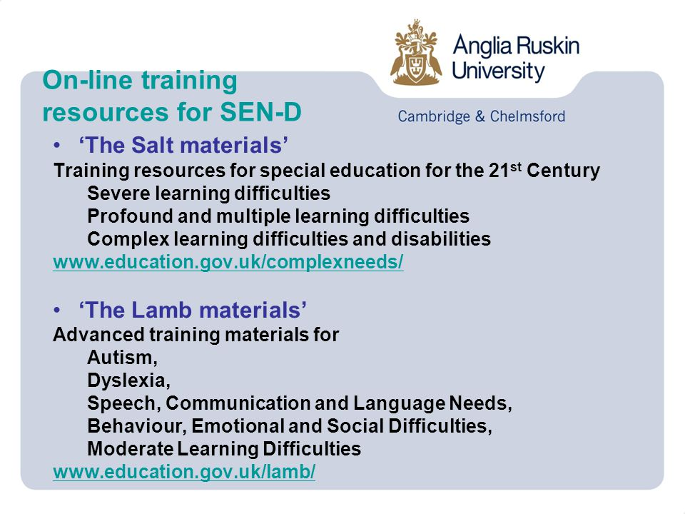 On-line training resources for SEN-D 'The Salt materials' Training resources for special education for the 21 st Century Severe learning difficulties Profound and multiple learning difficulties Complex learning difficulties and disabilities www.education.gov.uk/complexneeds/ 'The Lamb materials' Advanced training materials for Autism, Dyslexia, Speech, Communication and Language Needs, Behaviour, Emotional and Social Difficulties, Moderate Learning Difficulties www.education.gov.uk/lamb/