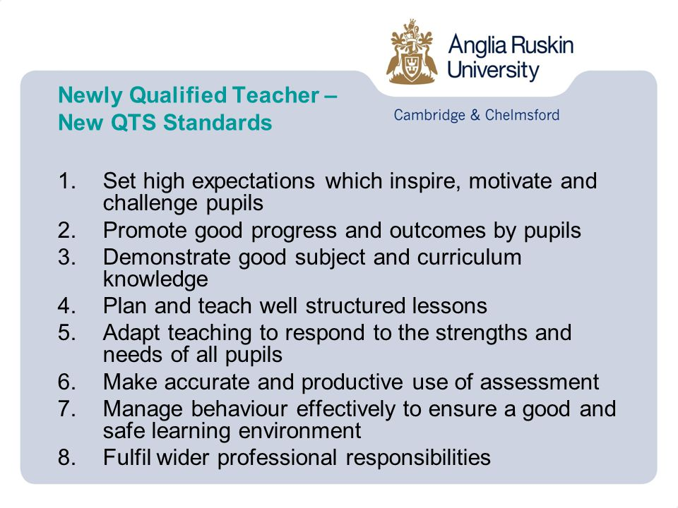 Newly Qualified Teacher – New QTS Standards 1.Set high expectations which inspire, motivate and challenge pupils 2.Promote good progress and outcomes by pupils 3.Demonstrate good subject and curriculum knowledge 4.Plan and teach well structured lessons 5.Adapt teaching to respond to the strengths and needs of all pupils 6.Make accurate and productive use of assessment 7.Manage behaviour effectively to ensure a good and safe learning environment 8.Fulfil wider professional responsibilities