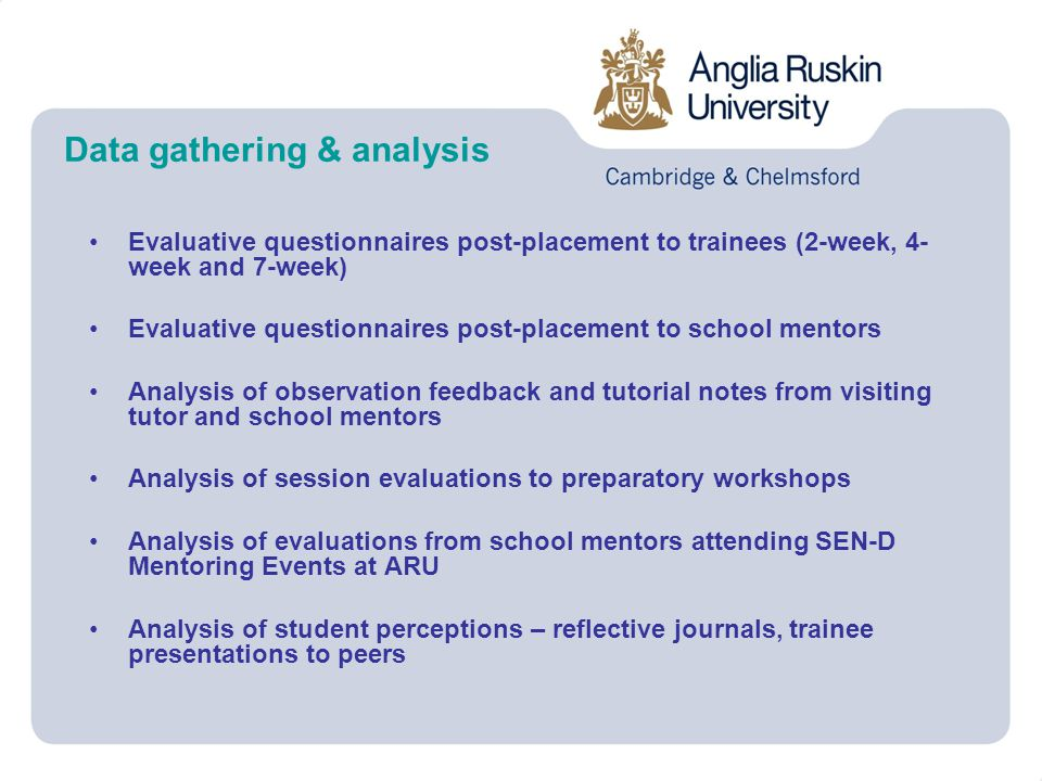 Data gathering & analysis Evaluative questionnaires post-placement to trainees (2-week, 4- week and 7-week) Evaluative questionnaires post-placement to school mentors Analysis of observation feedback and tutorial notes from visiting tutor and school mentors Analysis of session evaluations to preparatory workshops Analysis of evaluations from school mentors attending SEN-D Mentoring Events at ARU Analysis of student perceptions – reflective journals, trainee presentations to peers