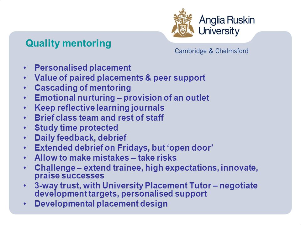 Quality mentoring Personalised placement Value of paired placements & peer support Cascading of mentoring Emotional nurturing – provision of an outlet Keep reflective learning journals Brief class team and rest of staff Study time protected Daily feedback, debrief Extended debrief on Fridays, but 'open door' Allow to make mistakes – take risks Challenge – extend trainee, high expectations, innovate, praise successes 3-way trust, with University Placement Tutor – negotiate development targets, personalised support Developmental placement design