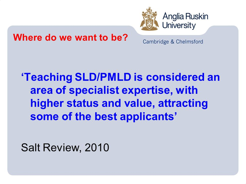 'Teaching SLD/PMLD is considered an area of specialist expertise, with higher status and value, attracting some of the best applicants' Salt Review, 2010 Where do we want to be