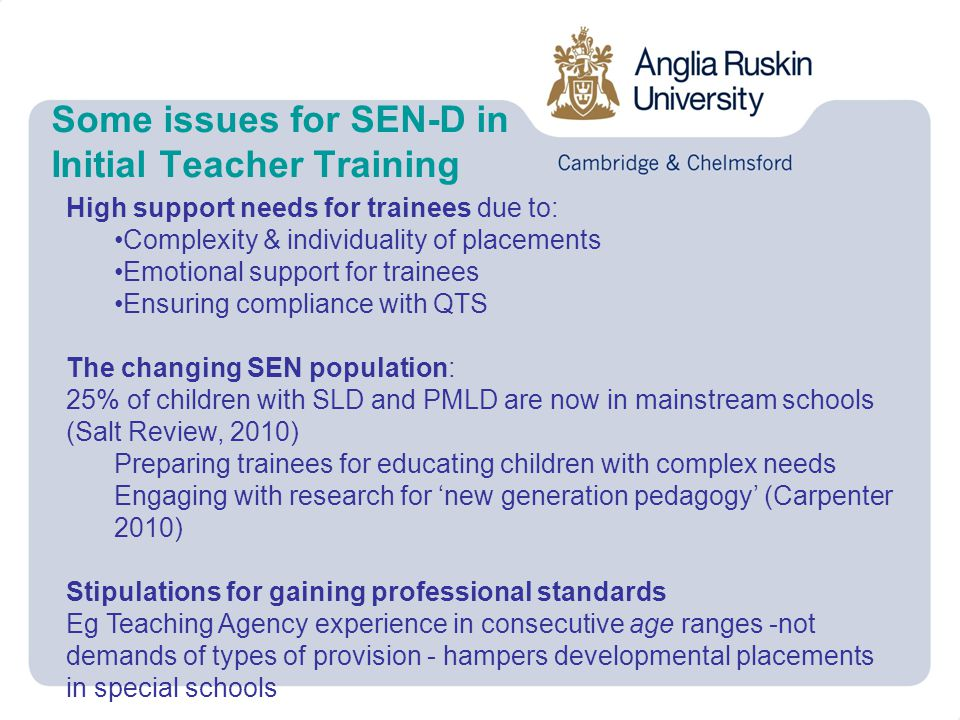 Some issues for SEN-D in Initial Teacher Training High support needs for trainees due to: Complexity & individuality of placements Emotional support for trainees Ensuring compliance with QTS The changing SEN population: 25% of children with SLD and PMLD are now in mainstream schools (Salt Review, 2010) Preparing trainees for educating children with complex needs Engaging with research for 'new generation pedagogy' (Carpenter 2010) Stipulations for gaining professional standards Eg Teaching Agency experience in consecutive age ranges -not demands of types of provision - hampers developmental placements in special schools