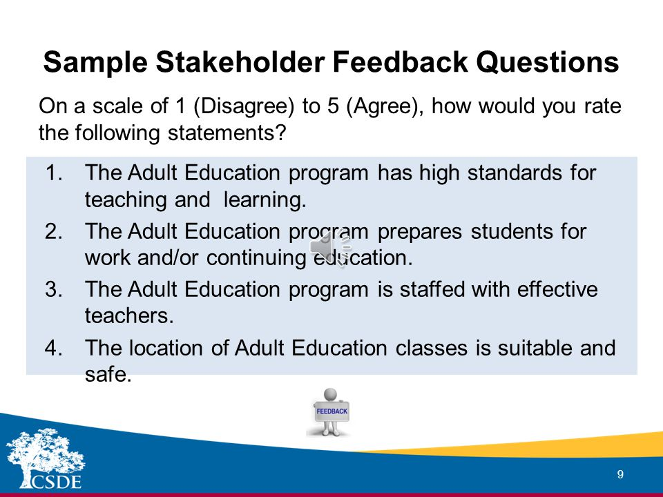 Stakeholder Feedback Groups 8 Suggested Stakeholder Groups for Adult Education Administrators - Adult Students - District/Building Administrators - Adult Education Teachers