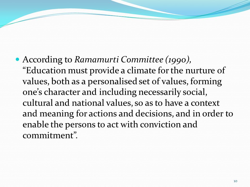 According to Ramamurti Committee (1990), Education must provide a climate for the nurture of values, both as a personalised set of values, forming one's character and including necessarily social, cultural and national values, so as to have a context and meaning for actions and decisions, and in order to enable the persons to act with conviction and commitment .