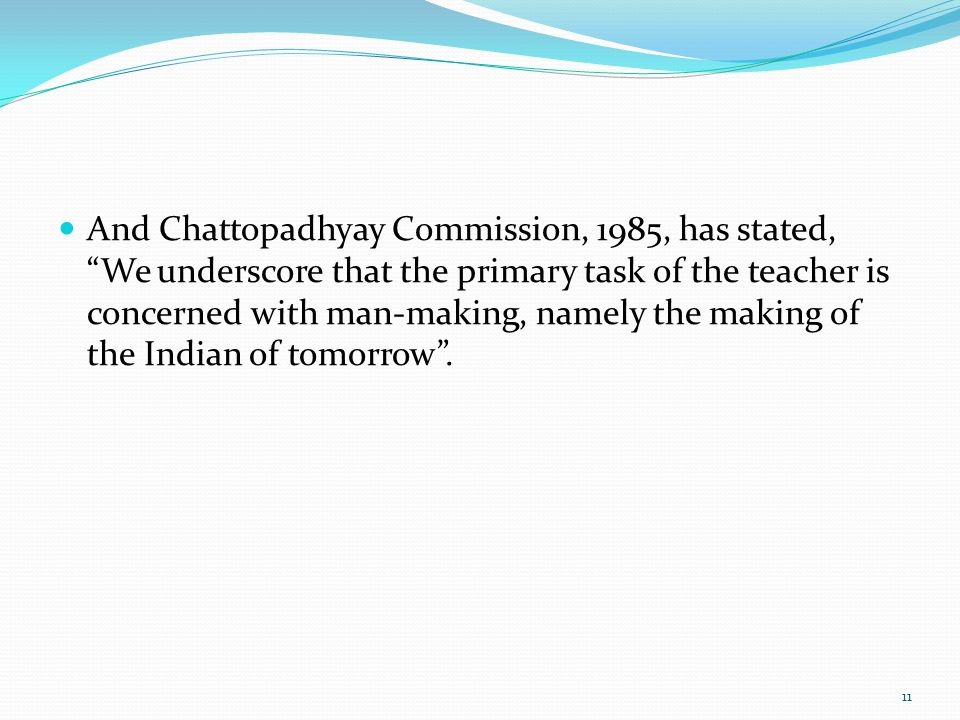 And Chattopadhyay Commission, 1985, has stated, We underscore that the primary task of the teacher is concerned with man-making, namely the making of the Indian of tomorrow .