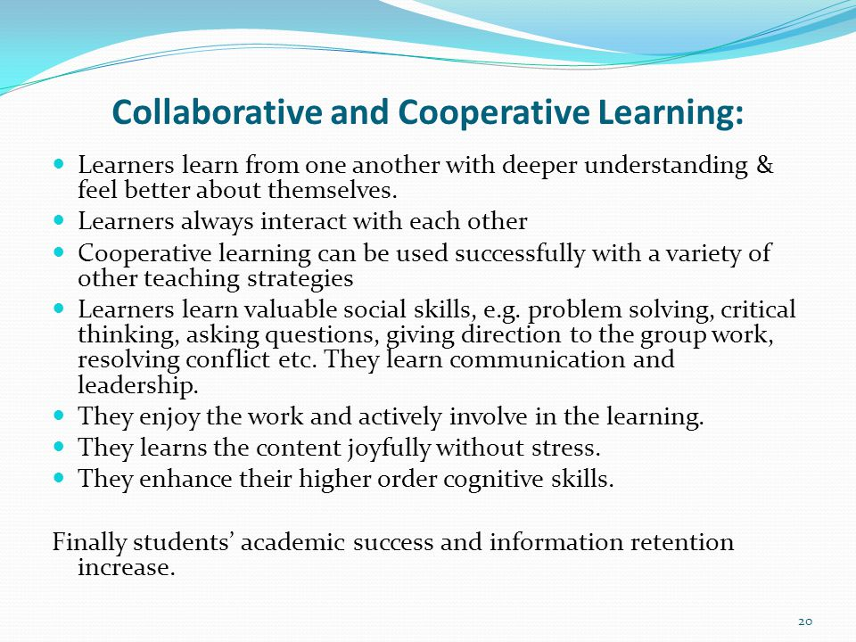 Collaborative and Cooperative Learning: Learners learn from one another with deeper understanding & feel better about themselves.