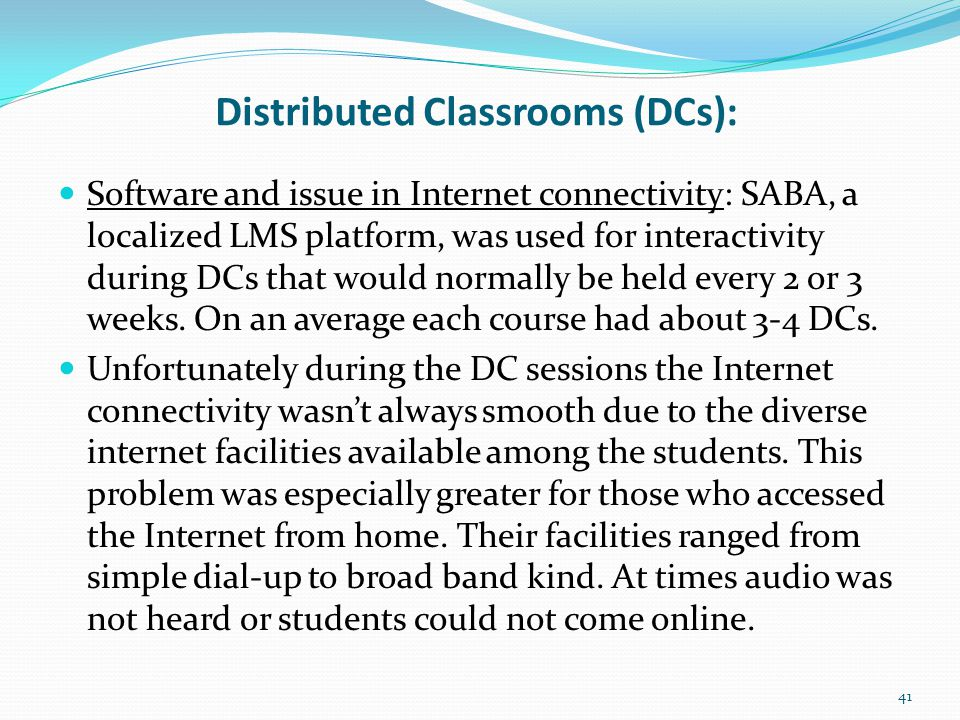 Distributed Classrooms (DCs): Software and issue in Internet connectivity: SABA, a localized LMS platform, was used for interactivity during DCs that would normally be held every 2 or 3 weeks.