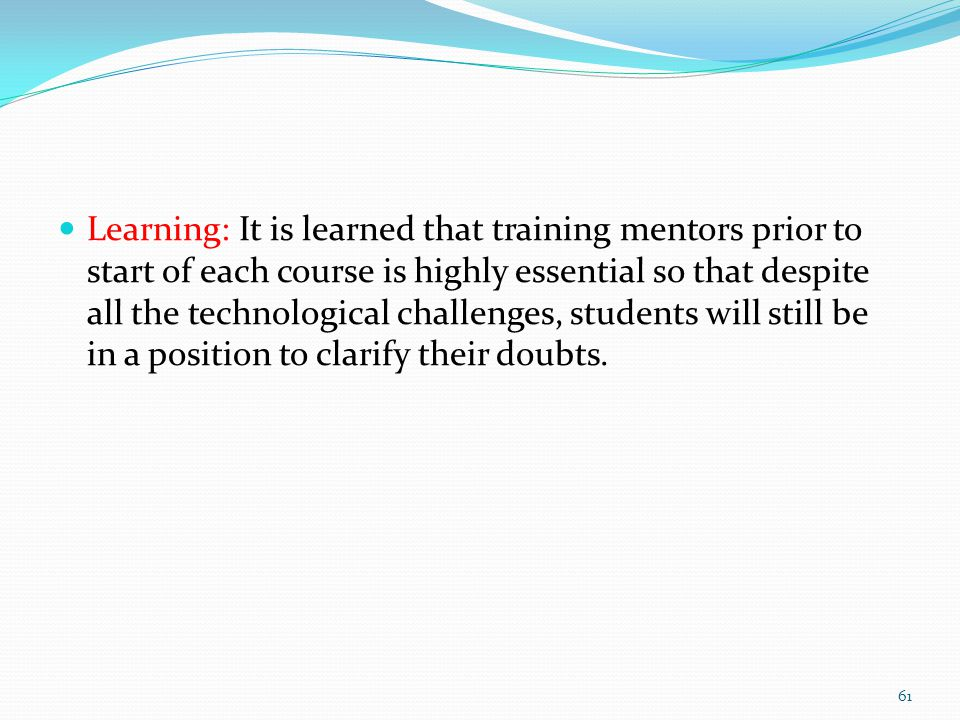 Learning: It is learned that training mentors prior to start of each course is highly essential so that despite all the technological challenges, students will still be in a position to clarify their doubts.