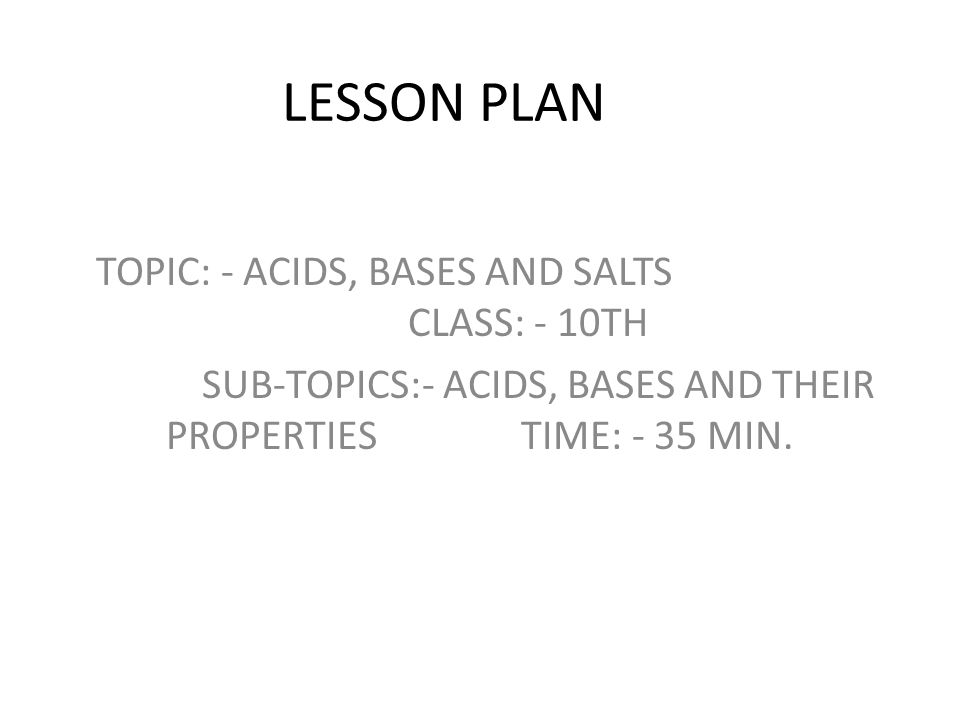LESSON PLAN TOPIC: - ACIDS, BASES AND SALTS CLASS: - 10TH SUB-TOPICS:- ACIDS, BASES AND THEIR PROPERTIES TIME: - 35 MIN.