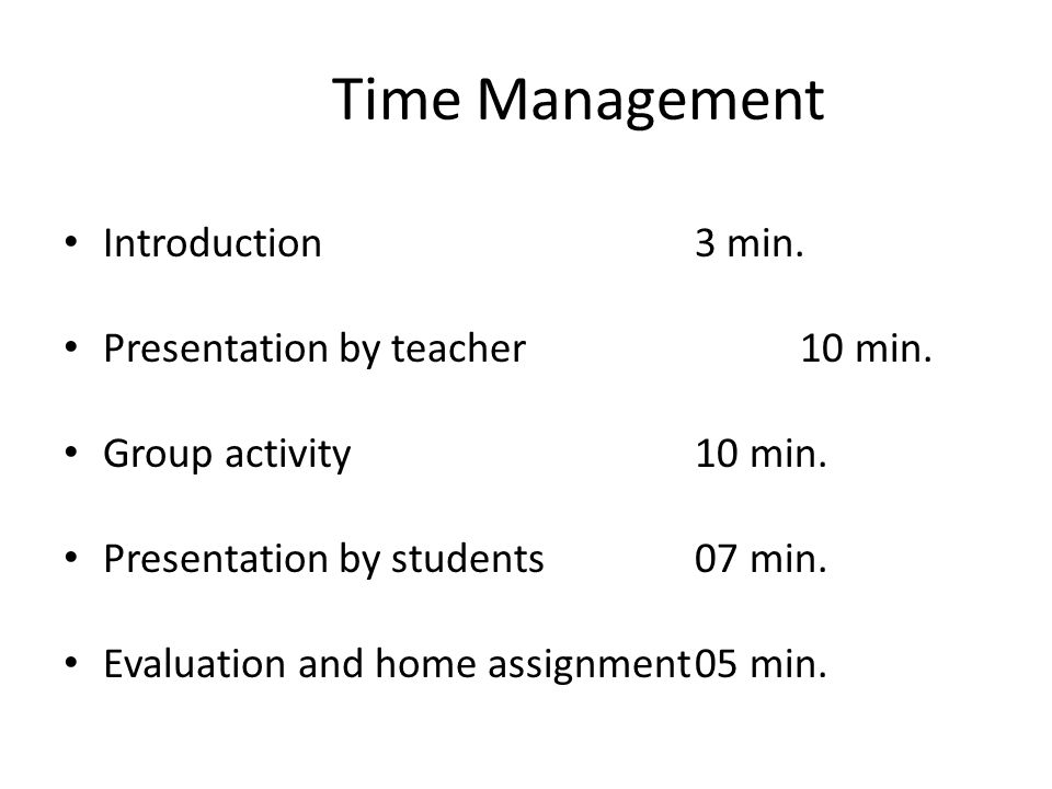 Time Management Introduction3 min. Presentation by teacher10 min. Group activity10 min. Presentation by students07 min. Evaluation and home assignment