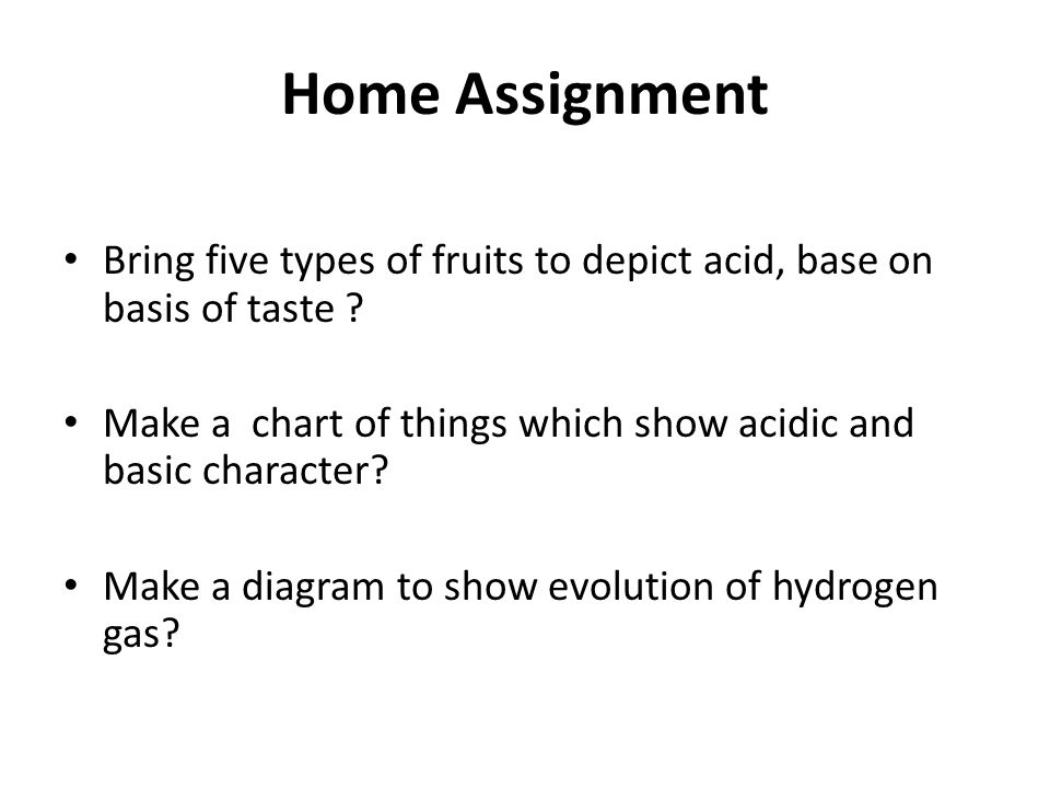 Home Assignment Bring five types of fruits to depict acid, base on basis of taste ? Make a chart of things which show acidic and basic character? Make