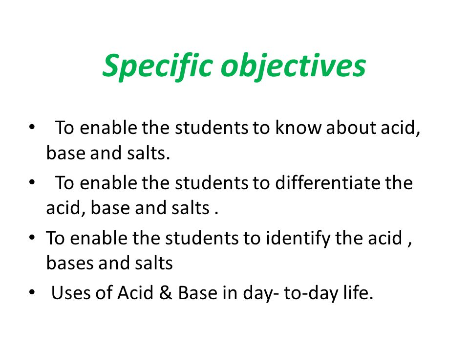 Specific objectives To enable the students to know about acid, base and salts. To enable the students to differentiate the acid, base and salts. To en