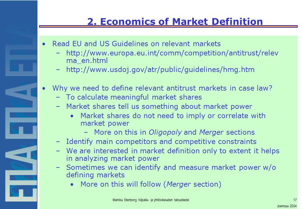 Markku Stenborg: Kilpailu- ja yhtiöoikeuden taloustiede17 Joensuu 2004 2. Economics of Market Definition Read EU and US Guidelines on relevant markets