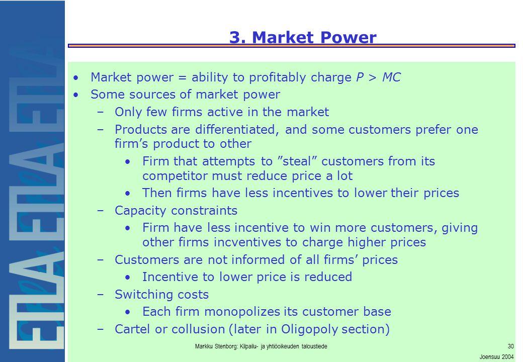 Markku Stenborg: Kilpailu- ja yhtiöoikeuden taloustiede30 Joensuu 2004 3. Market Power Market power = ability to profitably charge P > MC Some sources