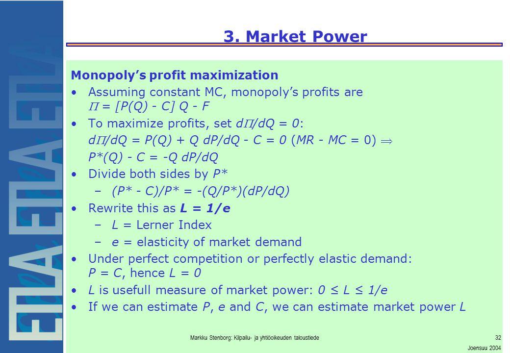 Markku Stenborg: Kilpailu- ja yhtiöoikeuden taloustiede32 Joensuu 2004 3. Market Power Monopoly's profit maximization Assuming constant MC, monopoly's