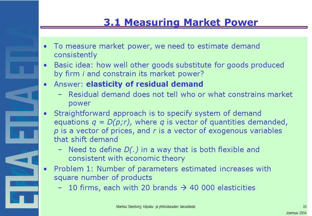 Markku Stenborg: Kilpailu- ja yhtiöoikeuden taloustiede33 Joensuu 2004 3.1 Measuring Market Power To measure market power, we need to estimate demand