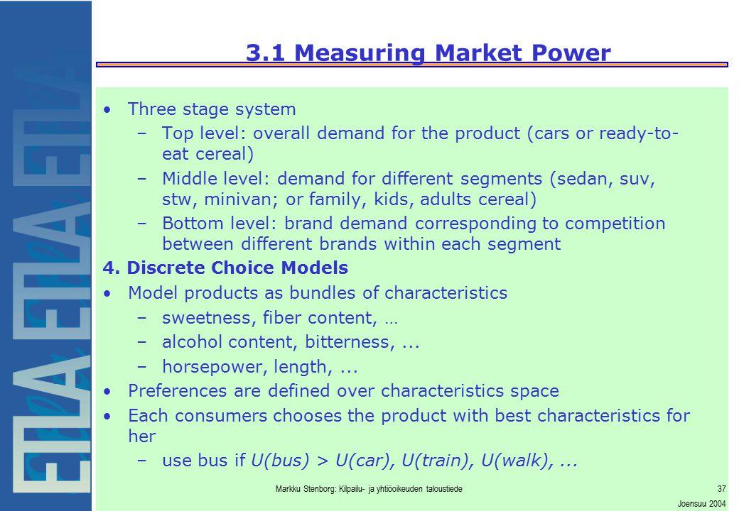 Markku Stenborg: Kilpailu- ja yhtiöoikeuden taloustiede37 Joensuu 2004 3.1 Measuring Market Power Three stage system –Top level: overall demand for th