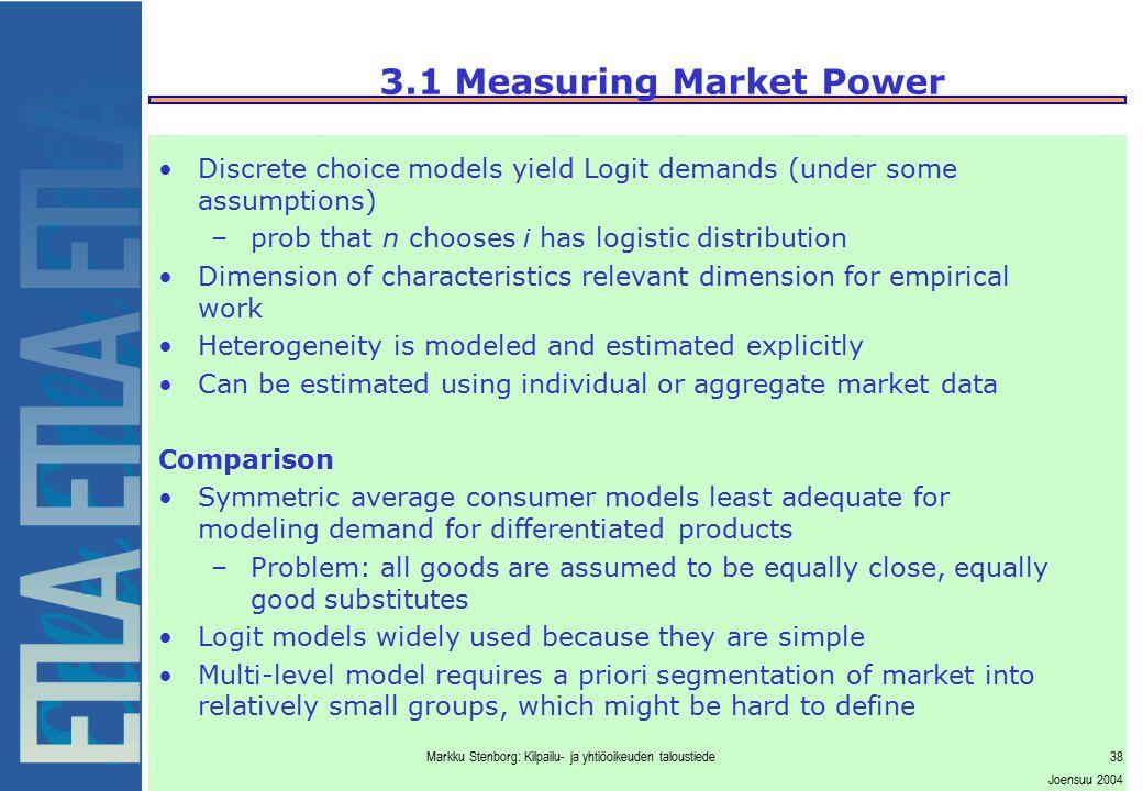 Markku Stenborg: Kilpailu- ja yhtiöoikeuden taloustiede38 Joensuu 2004 3.1 Measuring Market Power Discrete choice models yield Logit demands (under so