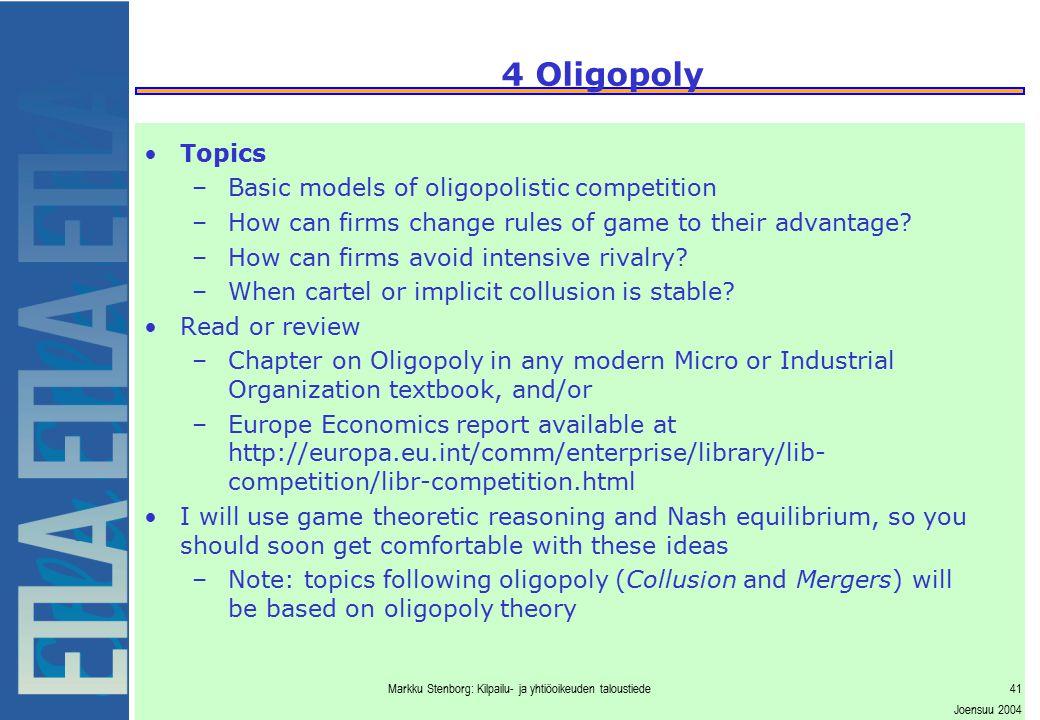Markku Stenborg: Kilpailu- ja yhtiöoikeuden taloustiede41 Joensuu 2004 4 Oligopoly Topics –Basic models of oligopolistic competition –How can firms ch
