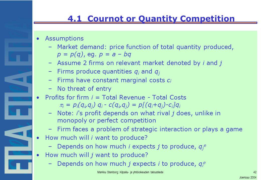 Markku Stenborg: Kilpailu- ja yhtiöoikeuden taloustiede42 Joensuu 2004 4.1 Cournot or Quantity Competition Assumptions –Market demand: price function
