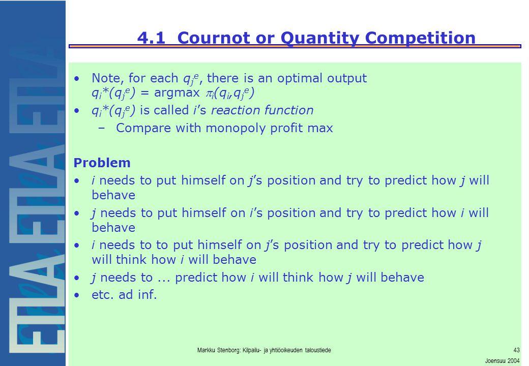 Markku Stenborg: Kilpailu- ja yhtiöoikeuden taloustiede43 Joensuu 2004 4.1 Cournot or Quantity Competition Note, for each q j e, there is an optimal o