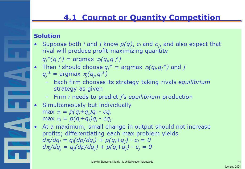 Markku Stenborg: Kilpailu- ja yhtiöoikeuden taloustiede44 Joensuu 2004 4.1 Cournot or Quantity Competition Solution Suppose both i and j know p(q), c