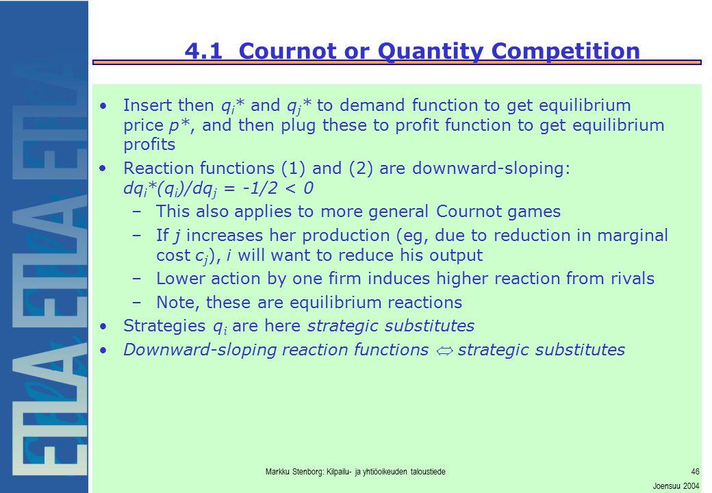 Markku Stenborg: Kilpailu- ja yhtiöoikeuden taloustiede46 Joensuu 2004 4.1 Cournot or Quantity Competition Insert then q i * and q j * to demand funct