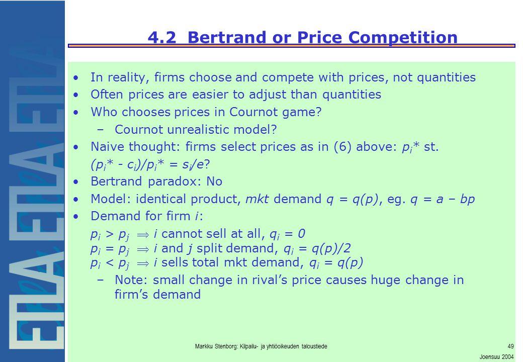 Markku Stenborg: Kilpailu- ja yhtiöoikeuden taloustiede49 Joensuu 2004 4.2 Bertrand or Price Competition In reality, firms choose and compete with pri