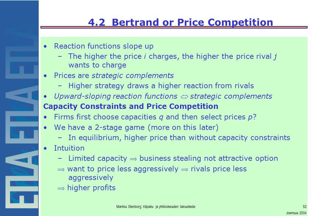 Markku Stenborg: Kilpailu- ja yhtiöoikeuden taloustiede52 Joensuu 2004 4.2 Bertrand or Price Competition Reaction functions slope up –The higher the p