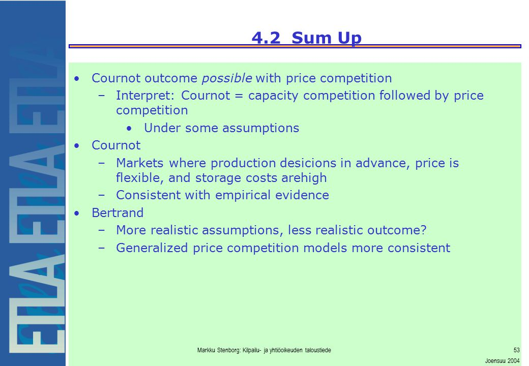 Markku Stenborg: Kilpailu- ja yhtiöoikeuden taloustiede53 Joensuu 2004 4.2 Sum Up Cournot outcome possible with price competition –Interpret: Cournot