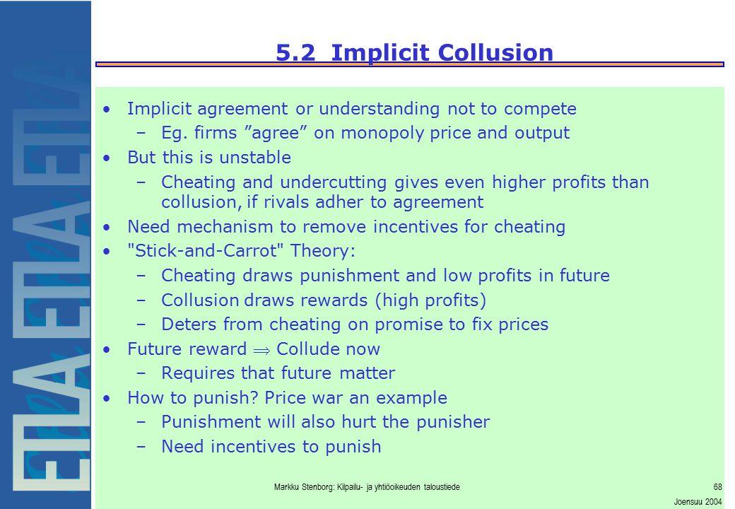 Markku Stenborg: Kilpailu- ja yhtiöoikeuden taloustiede68 Joensuu 2004 5.2 Implicit Collusion Implicit agreement or understanding not to compete –Eg.