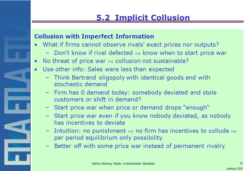 Markku Stenborg: Kilpailu- ja yhtiöoikeuden taloustiede76 Joensuu 2004 5.2 Implicit Collusion Collusion with Imperfect Information What if firms canno