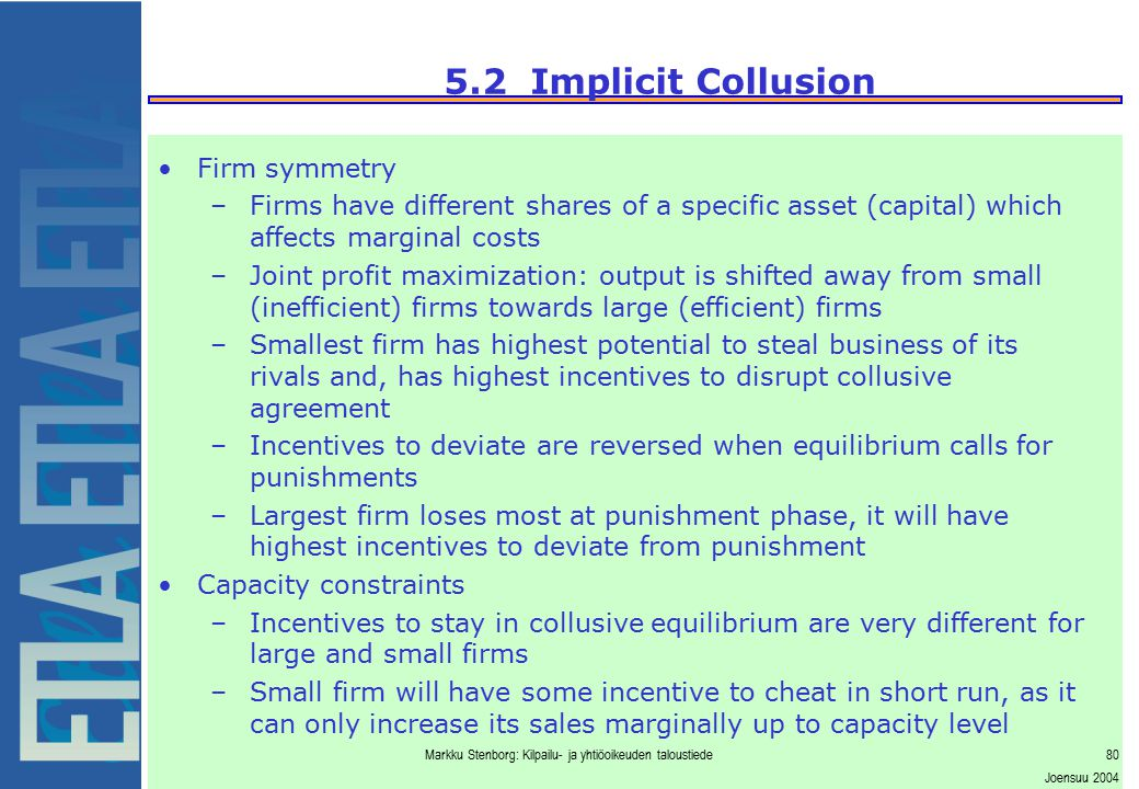 Markku Stenborg: Kilpailu- ja yhtiöoikeuden taloustiede80 Joensuu 2004 5.2 Implicit Collusion Firm symmetry –Firms have different shares of a specific