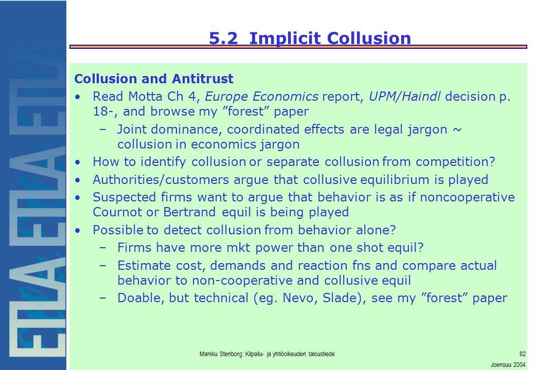 Markku Stenborg: Kilpailu- ja yhtiöoikeuden taloustiede82 Joensuu 2004 5.2 Implicit Collusion Collusion and Antitrust Read Motta Ch 4, Europe Economic