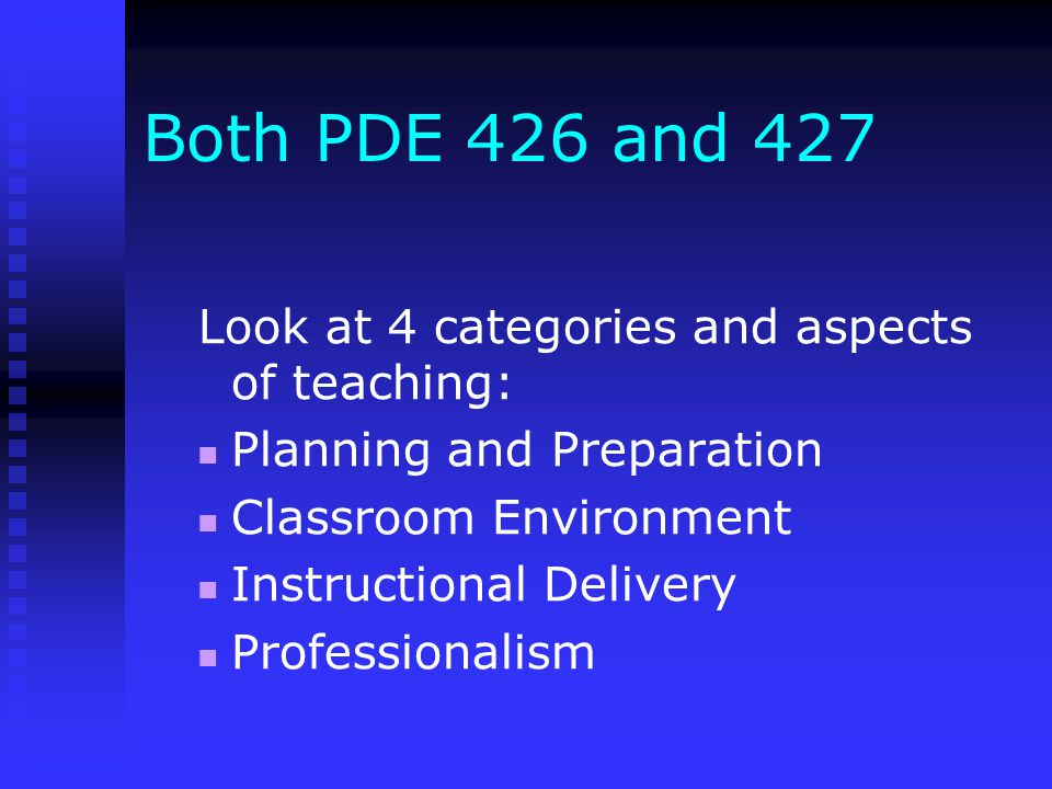 Both PDE 426 and 427 Look at 4 categories and aspects of teaching: Planning and Preparation Classroom Environment Instructional Delivery Professionalism