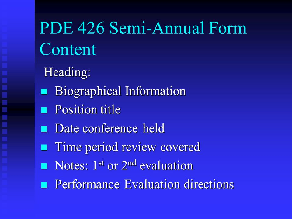 PDE 426 Semi-Annual Form Content Heading: Heading: Biographical Information Biographical Information Position title Position title Date conference held Date conference held Time period review covered Time period review covered Notes: 1 st or 2 nd evaluation Notes: 1 st or 2 nd evaluation Performance Evaluation directions Performance Evaluation directions