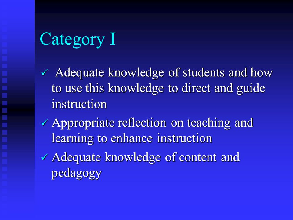 Category I Adequate knowledge of students and how to use this knowledge to direct and guide instruction Adequate knowledge of students and how to use this knowledge to direct and guide instruction Appropriate reflection on teaching and learning to enhance instruction Appropriate reflection on teaching and learning to enhance instruction Adequate knowledge of content and pedagogy Adequate knowledge of content and pedagogy