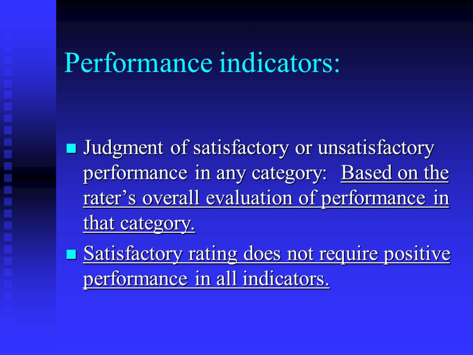 Performance indicators: Judgment of satisfactory or unsatisfactory performance in any category: Based on the rater's overall evaluation of performance in that category.