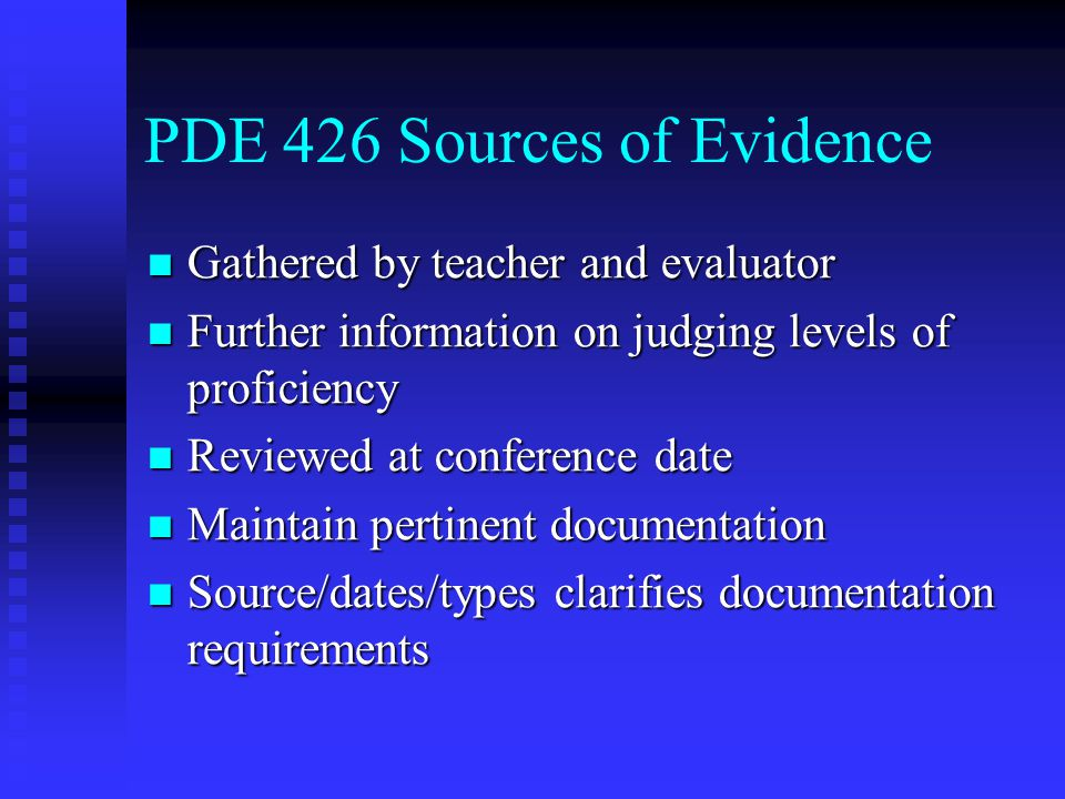 PDE 426 Sources of Evidence Gathered by teacher and evaluator Gathered by teacher and evaluator Further information on judging levels of proficiency Further information on judging levels of proficiency Reviewed at conference date Reviewed at conference date Maintain pertinent documentation Maintain pertinent documentation Source/dates/types clarifies documentation requirements Source/dates/types clarifies documentation requirements
