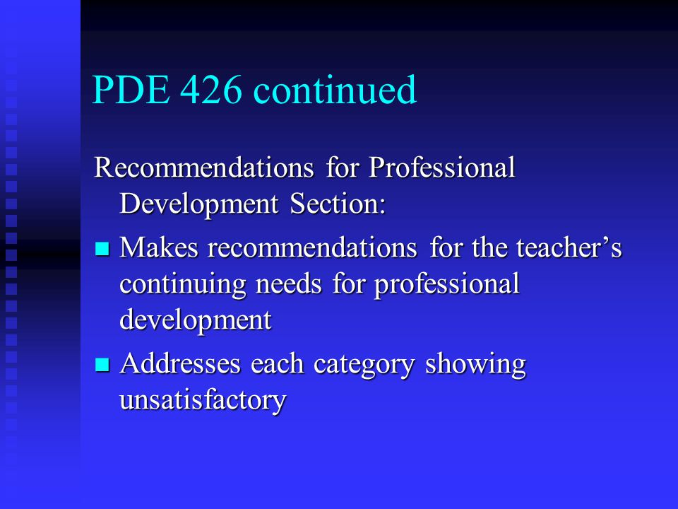 PDE 426 continued Recommendations for Professional Development Section: Makes recommendations for the teacher's continuing needs for professional development Makes recommendations for the teacher's continuing needs for professional development Addresses each category showing unsatisfactory Addresses each category showing unsatisfactory