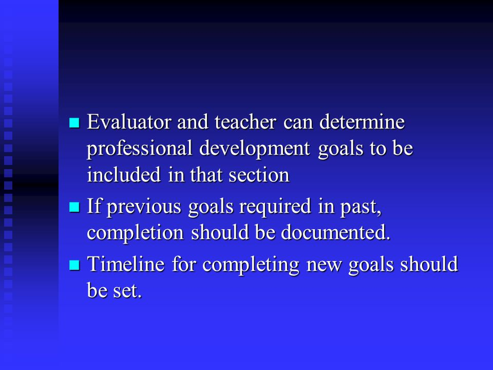 Evaluator and teacher can determine professional development goals to be included in that section Evaluator and teacher can determine professional development goals to be included in that section If previous goals required in past, completion should be documented.