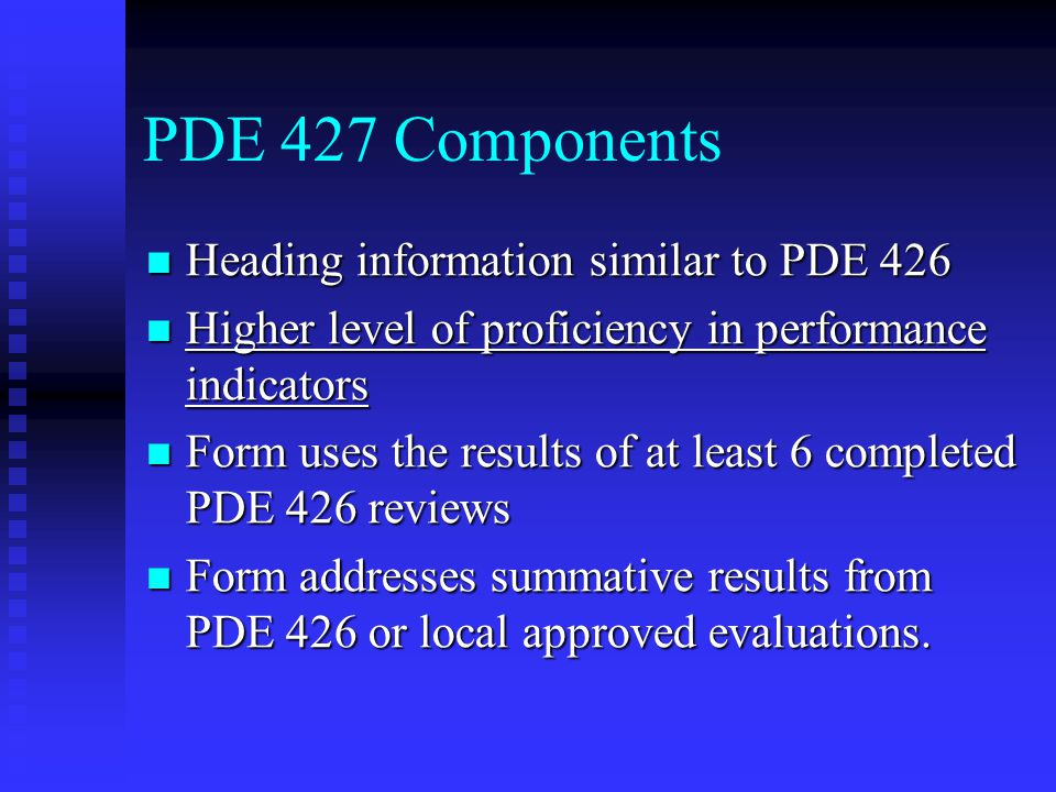 PDE 427 Components Heading information similar to PDE 426 Heading information similar to PDE 426 Higher level of proficiency in performance indicators Higher level of proficiency in performance indicators Form uses the results of at least 6 completed PDE 426 reviews Form uses the results of at least 6 completed PDE 426 reviews Form addresses summative results from PDE 426 or local approved evaluations.