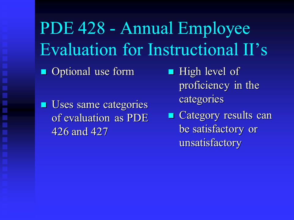 PDE 428 - Annual Employee Evaluation for Instructional II's Optional use form Optional use form Uses same categories of evaluation as PDE 426 and 427 Uses same categories of evaluation as PDE 426 and 427 High level of proficiency in the categories Category results can be satisfactory or unsatisfactory