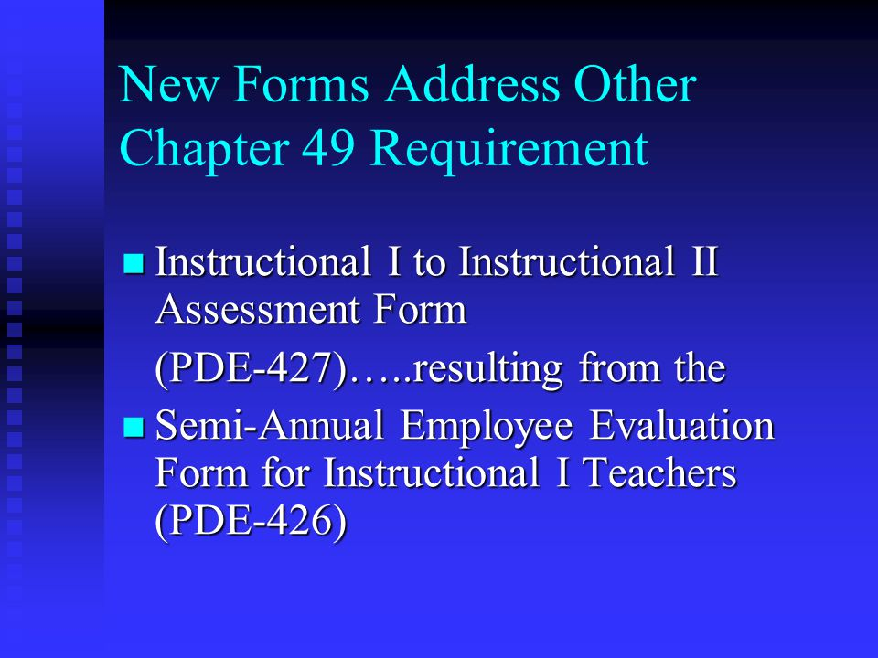 New Forms Address Other Chapter 49 Requirement Instructional I to Instructional II Assessment Form Instructional I to Instructional II Assessment Form (PDE-427)…..resulting from the Semi-Annual Employee Evaluation Form for Instructional I Teachers (PDE-426) Semi-Annual Employee Evaluation Form for Instructional I Teachers (PDE-426)
