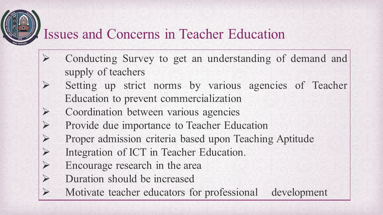 Issues and Concerns in Teacher Education  Conducting Survey to get an understanding of demand and supply of teachers  Setting up strict norms by var